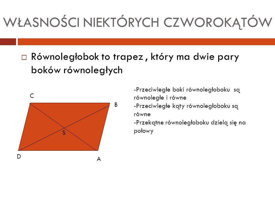 WŁASNOŚCI NIEKTÓRYCH CZWOROKĄTÓW  Równoległobok to trapez, który ma dwie pary boków równoległych A C D B S -Przeciwległe boki równoległoboku są równo