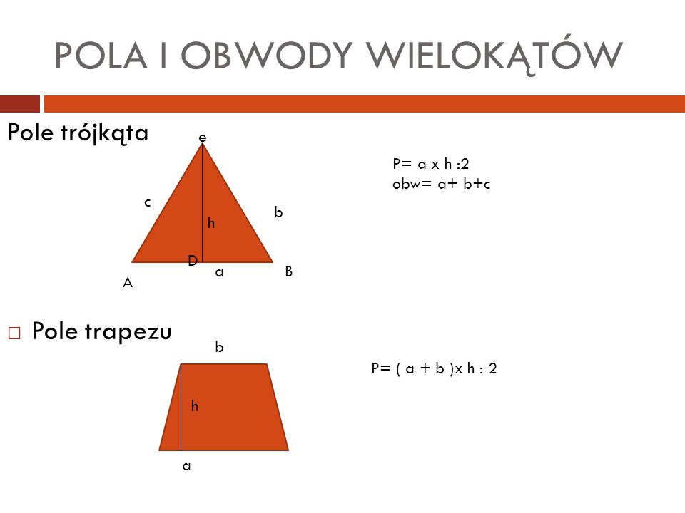 POLA I OBWODY WIELOKĄTÓW Pole trójkąta  Pole trapezu a h A c e b B D P= a x h :2 obw= a+ b+c b a h P= ( a + b )x h : 2