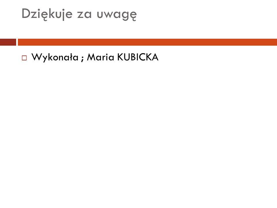 Dziękuje za uwagę  Wykonała ; Maria KUBICKA