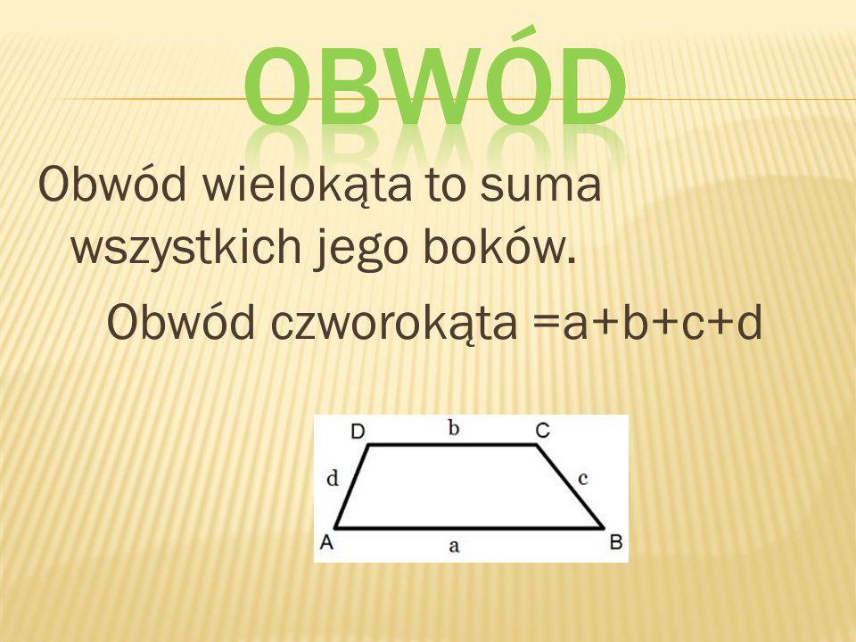 Obwód wielokąta to suma wszystkich jego boków. Obwód czworokąta =a+b+c+d