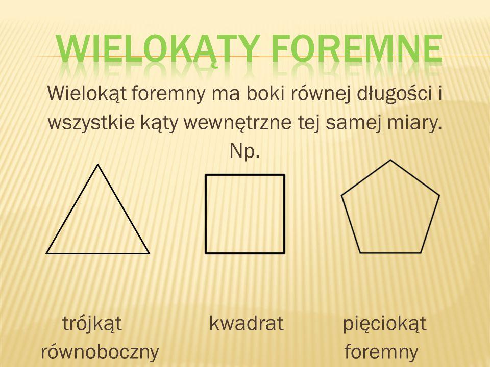 Wielokąt foremny ma boki równej długości i wszystkie kąty wewnętrzne tej samej miary. Np. trójkąt kwadrat pięciokąt równoboczny foremny