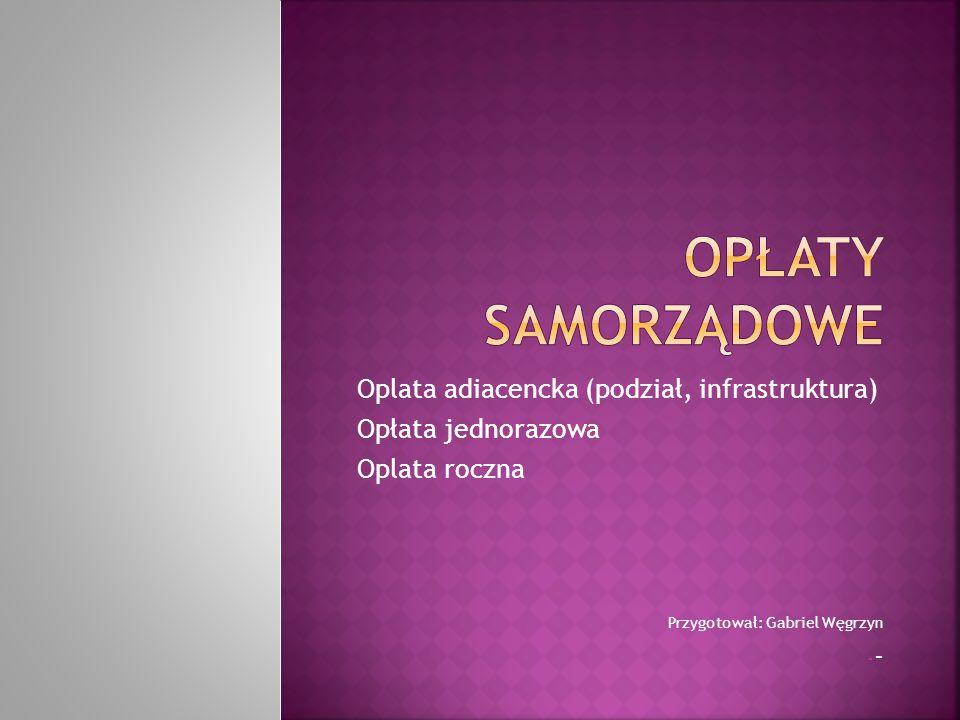 Oplata adiacencka (podział, infrastruktura) Opłata jednorazowa Oplata roczna Przygotował: Gabriel Węgrzyn-