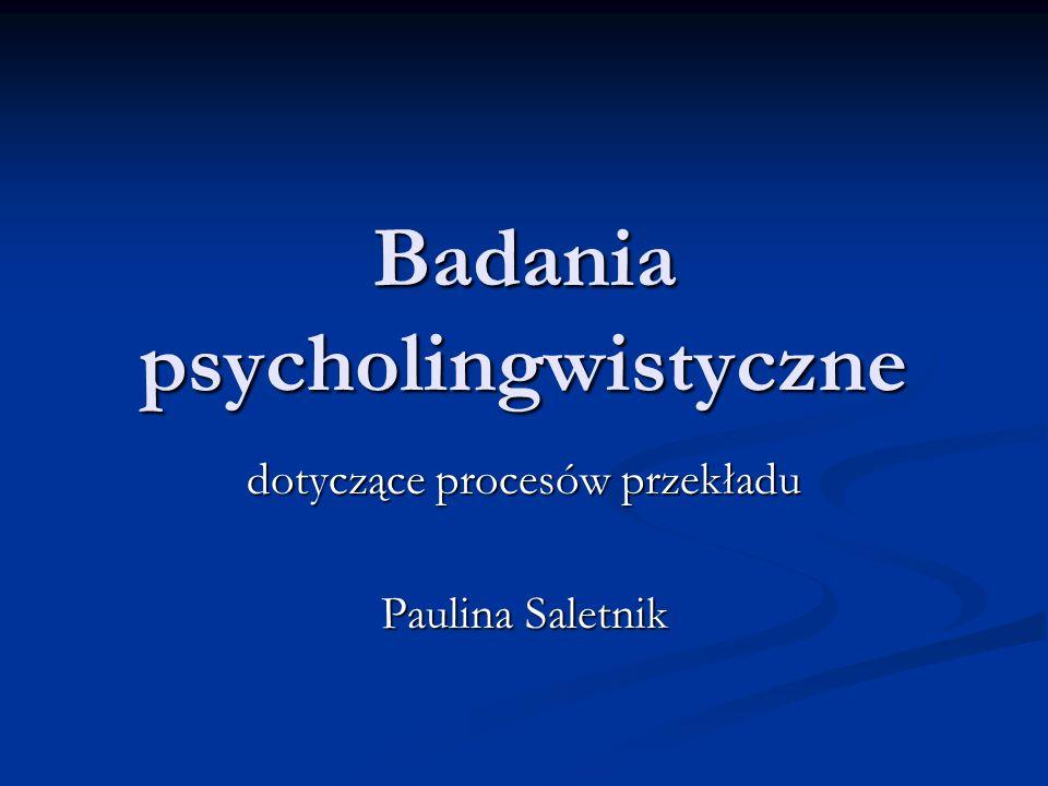 Badania psycholingwistyczne dotyczące procesów przekładu Paulina Saletnik