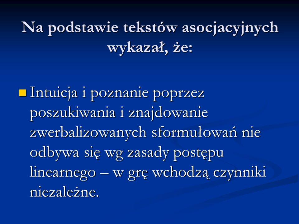 Na podstawie tekstów asocjacyjnych wykazał, że: Intuicja i poznanie poprzez poszukiwania i znajdowanie zwerbalizowanych sformułowań nie odbywa się wg