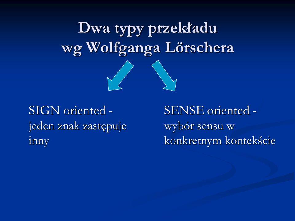 Dwa typy przekładu wg Wolfganga Lörschera SIGN oriented - jeden znak zastępuje inny SENSE oriented - wybór sensu w konkretnym kontekście