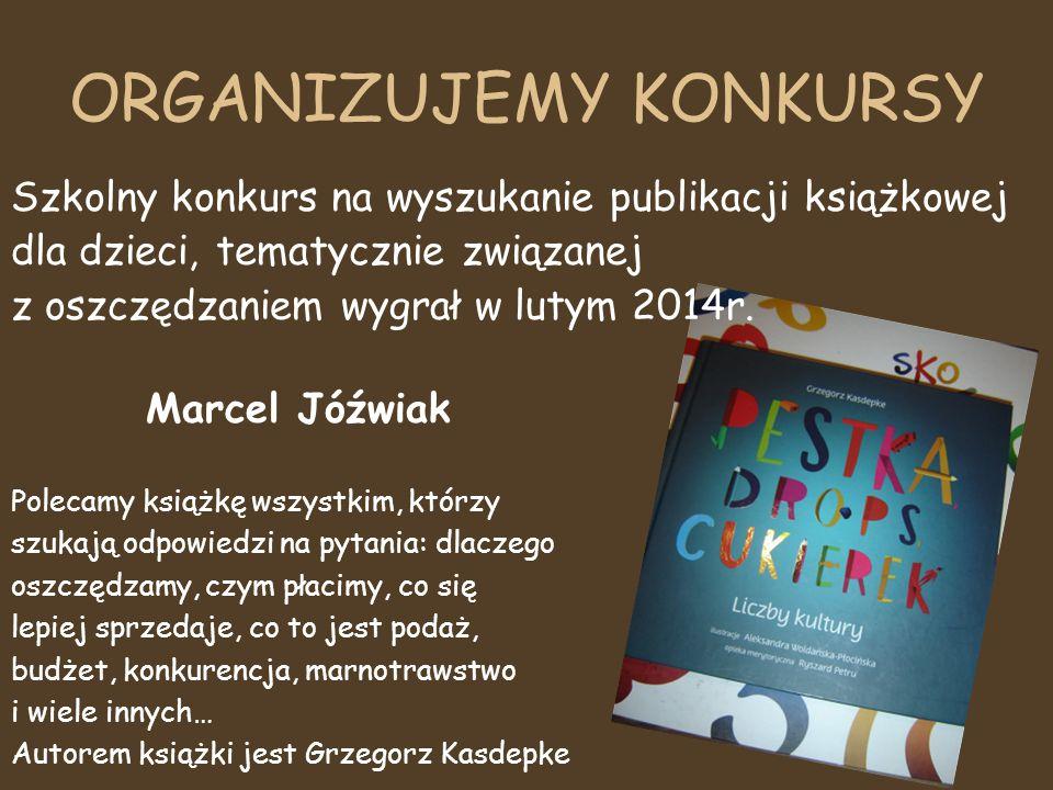 ORGANIZUJEMY KONKURSY Szkolny konkurs na wyszukanie publikacji książkowej dla dzieci, tematycznie związanej z oszczędzaniem wygrał w lutym 2014r. Marc