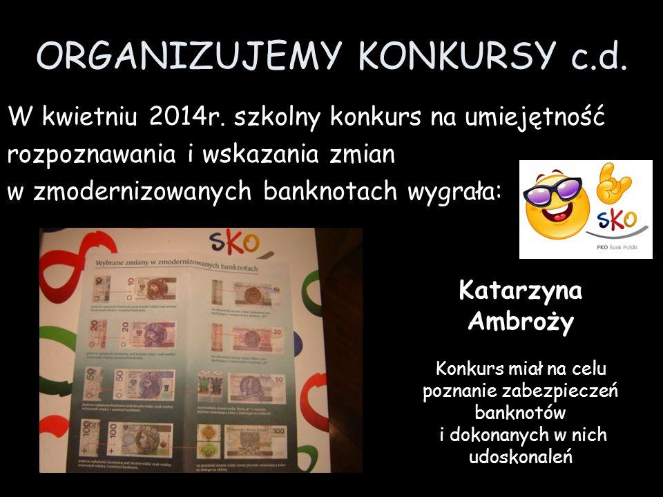 ORGANIZUJEMY KONKURSY c.d. W kwietniu 2014r. szkolny konkurs na umiejętność rozpoznawania i wskazania zmian w zmodernizowanych banknotach wygrała: Kat