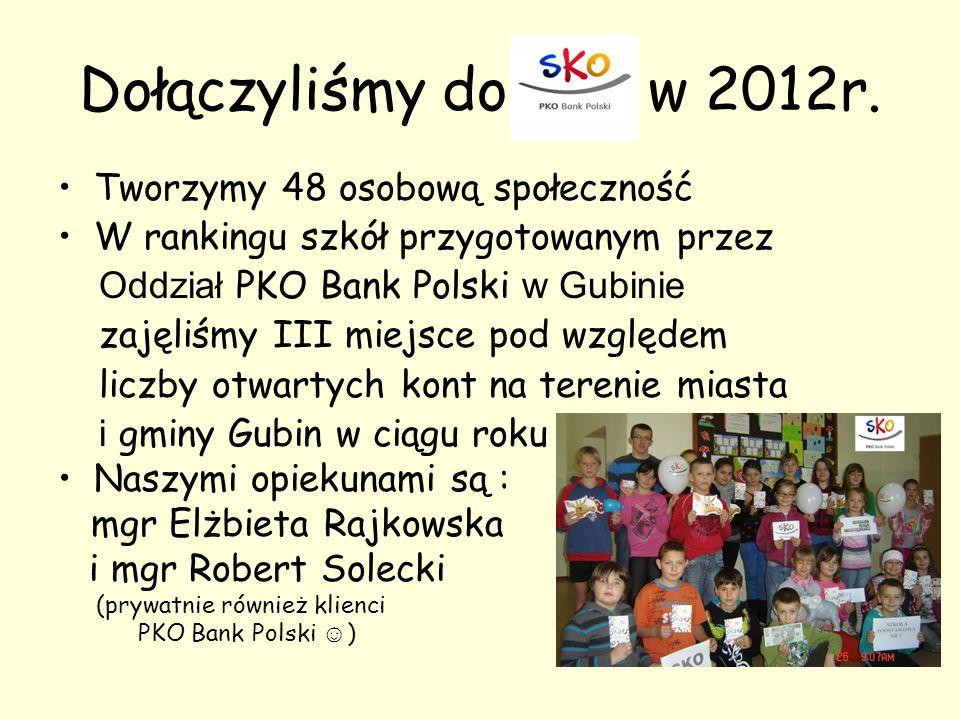 Dołączyliśmy do w 2012r. Tworzymy 48 osobową społeczność W rankingu szkół przygotowanym przez Oddział PKO Bank Polski w Gubinie zajęliśmy III miejsce