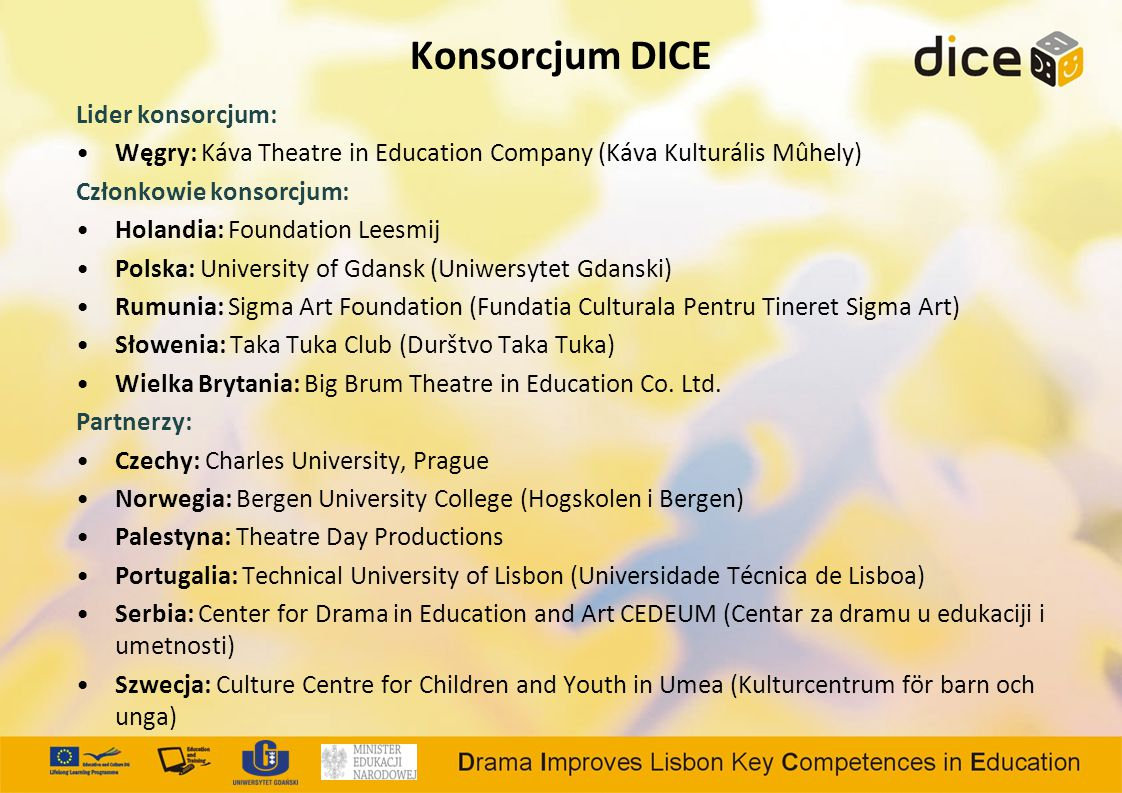 Konsorcjum DICE Lider konsorcjum: Węgry: Káva Theatre in Education Company (Káva Kulturális Mûhely) Członkowie konsorcjum: Holandia: Foundation Leesmij Polska: University of Gdansk (Uniwersytet Gdanski) Rumunia: Sigma Art Foundation (Fundatia Culturala Pentru Tineret Sigma Art) Słowenia: Taka Tuka Club (Durštvo Taka Tuka) Wielka Brytania: Big Brum Theatre in Education Co.