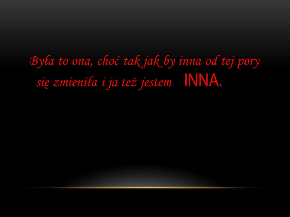 Była to ona, choć tak jak by inna od tej pory się zmieniła i ja też jestem INNA.