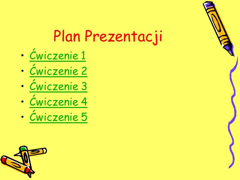 Plan Prezentacji Ćwiczenie 1 Ćwiczenie 2 Ćwiczenie 3 Ćwiczenie 4 Ćwiczenie 5