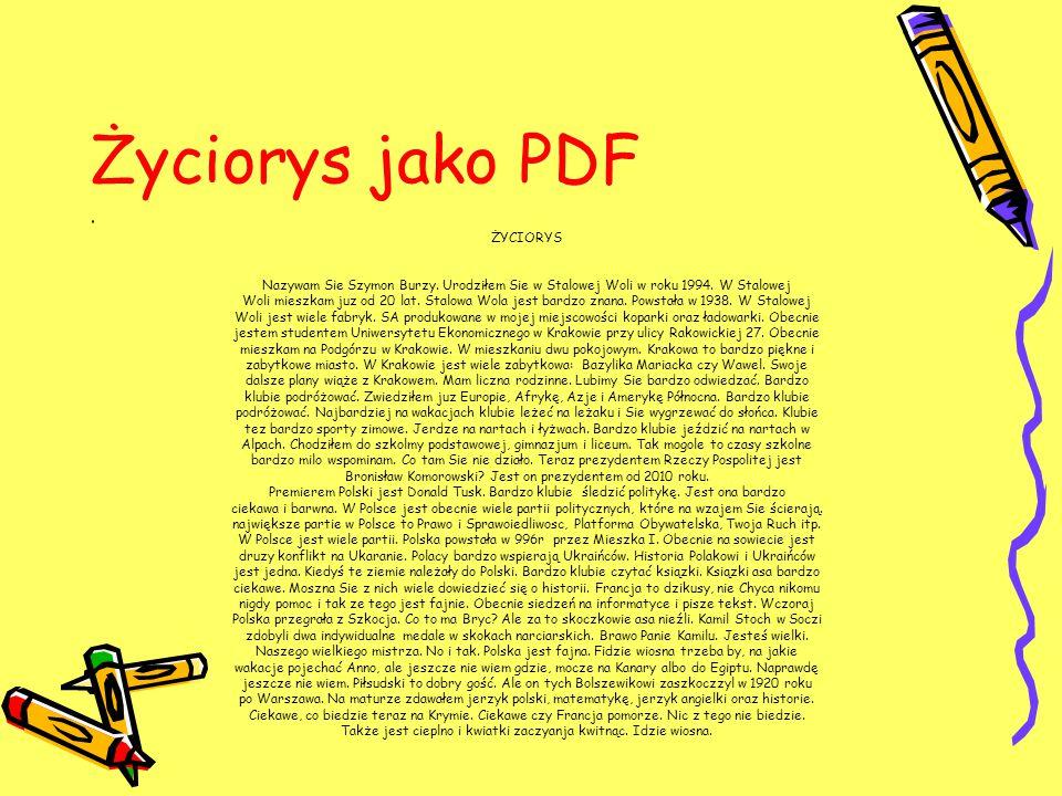 Życiorys jako PDF ŻYCIORYS Nazywam Sie Szymon Burzy. Urodziłem Sie w Stalowej Woli w roku 1994. W Stalowej Woli mieszkam juz od 20 lat. Stalowa Wola j