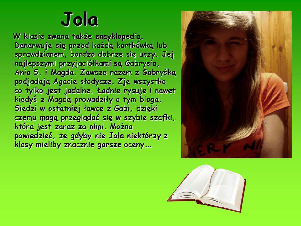 Jola W klasie zwana także encyklopedią. Denerwuje się przed każdą kartkówką lub sprawdzianem, bardzo dobrze się uczy. Jej najlepszymi przyjaciółkami s