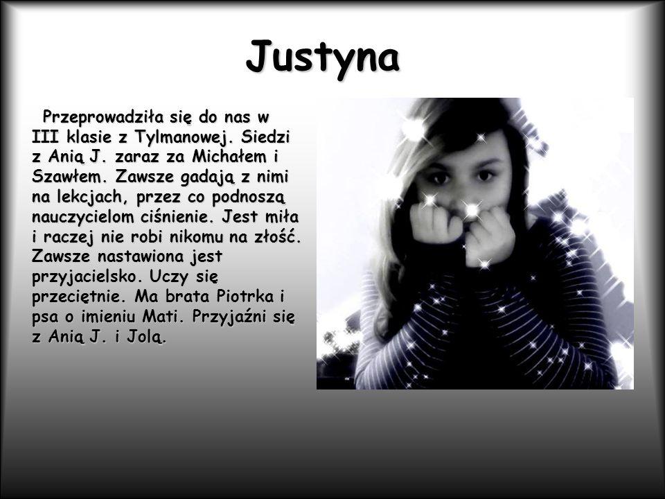 Justyna Przeprowadziła się do nas w III klasie z Tylmanowej. Siedzi z Anią J. zaraz za Michałem i Szawłem. Zawsze gadają z nimi na lekcjach, przez co