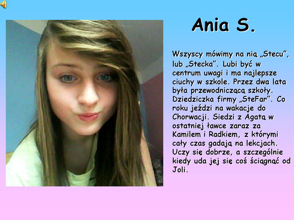 """Ania S. Wszyscy mówimy na nią """"Stecu"""", lub """"Stecka"""". Lubi być w centrum uwagi i ma najlepsze ciuchy w szkole. Przez dwa lata była przewodniczącą szkoł"""