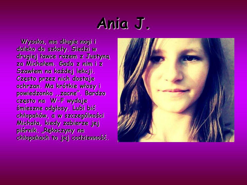 Ania J. Wysoka, ma długie nogi i daleko do szkoły. Siedzi w drugiej ławce razem z Justyną za Michałem. Gada z nim i z Szawłem na każdej lekcji. Często