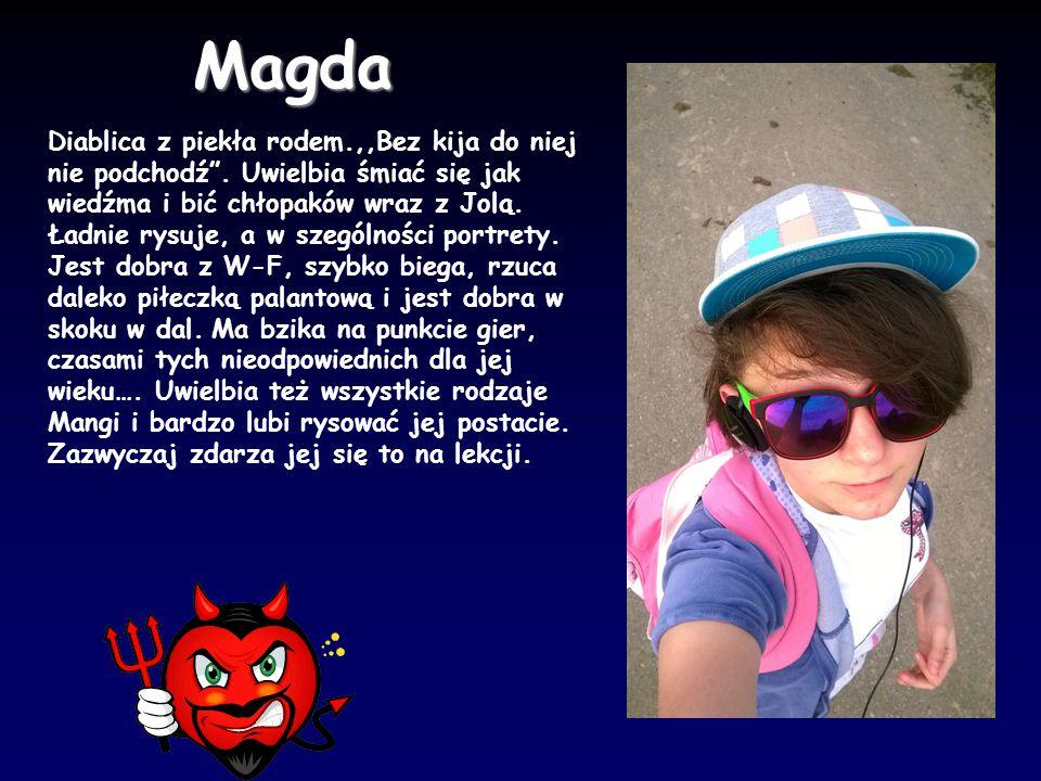 """Magda Diablica z piekła rodem.,,Bez kija do niej nie podchodź"""". Uwielbia śmiać się jak wiedźma i bić chłopaków wraz z Jolą. Ładnie rysuje, a w szególn"""