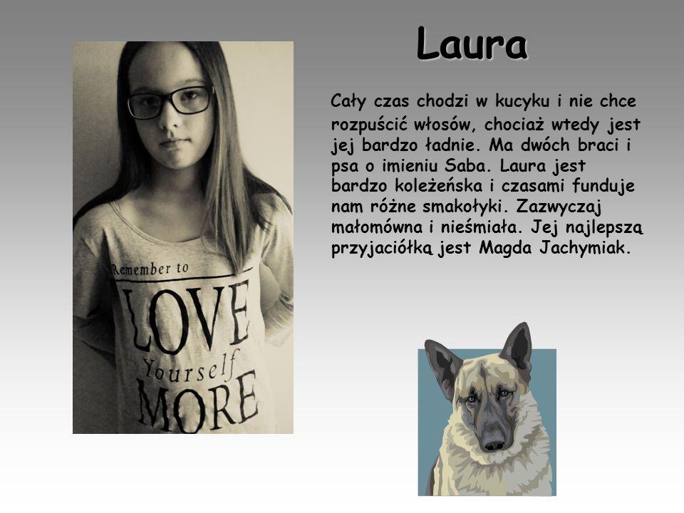 Laura Cały czas chodzi w kucyku i nie chce rozpuścić włosów, chociaż wtedy jest jej bardzo ładnie. Ma dwóch braci i psa o imieniu Saba. Laura jest bar