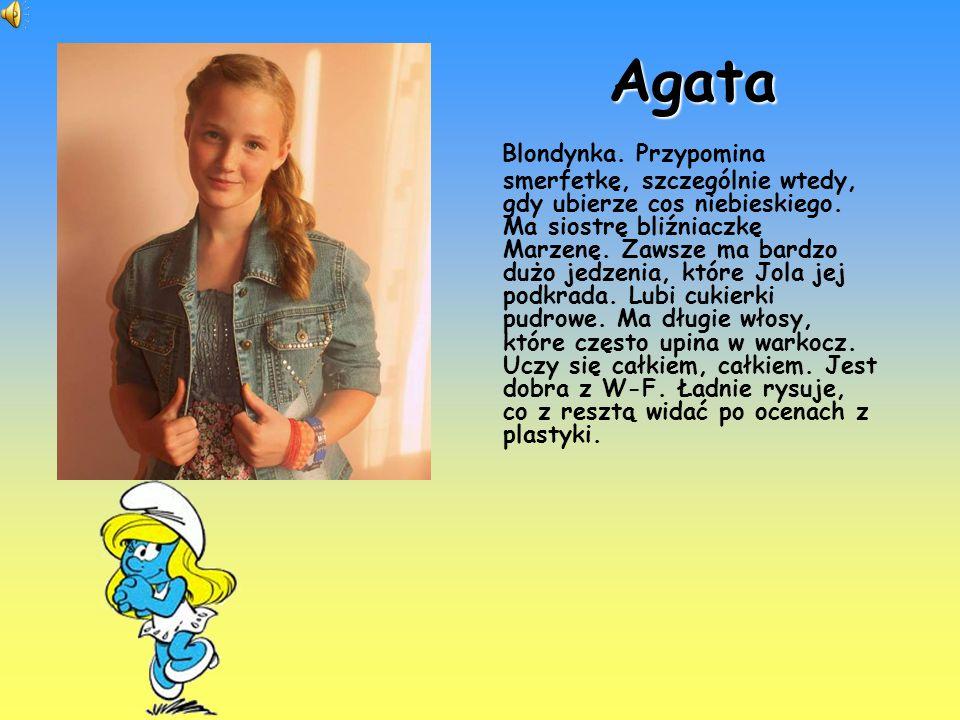 Agata Blondynka. Przypomina smerfetkę, szczególnie wtedy, gdy ubierze cos niebieskiego. Ma siostrę bliźniaczkę Marzenę. Zawsze ma bardzo dużo jedzenia