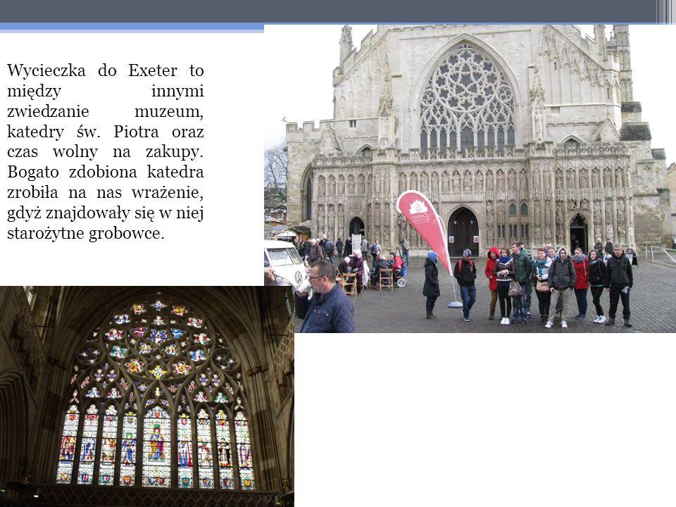 Wycieczka do Exeter to między innymi zwiedzanie muzeum, katedry św. Piotra oraz czas wolny na zakupy. Bogato zdobiona katedra zrobiła na nas wrażenie,