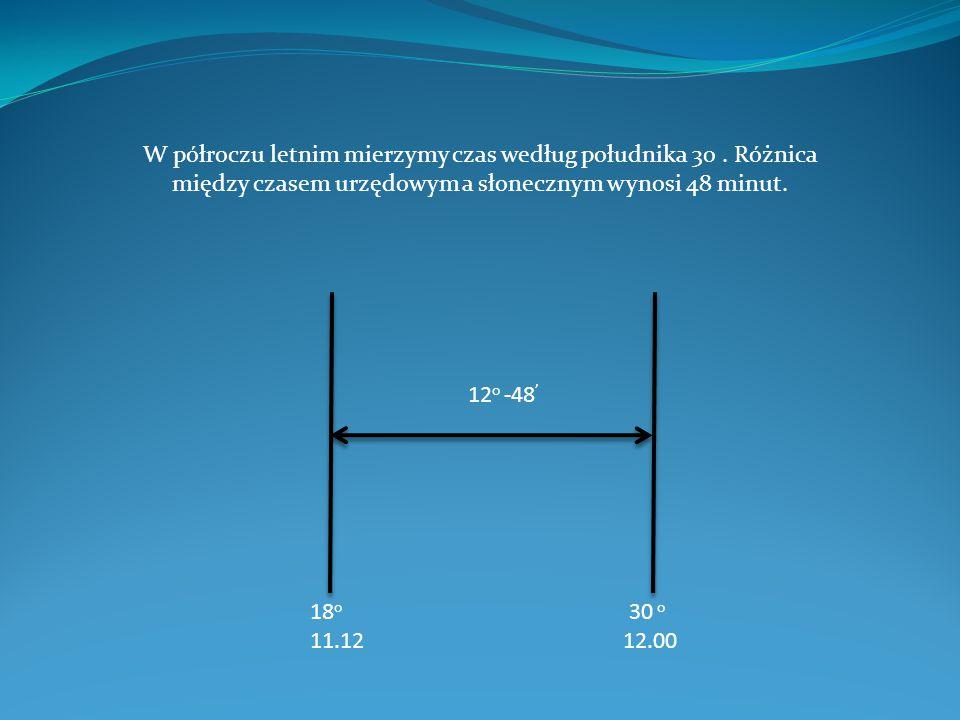 18 o 30 o 11.12 12.00 12 o -48 ' W półroczu letnim mierzymy czas według południka 30. Różnica między czasem urzędowym a słonecznym wynosi 48 minut.