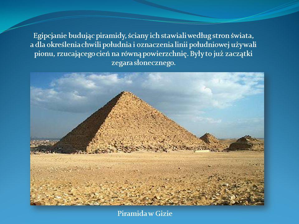 Egipcjanie budując piramidy, ściany ich stawiali według stron świata, a dla określenia chwili południa i oznaczenia linii południowej używali pionu, r