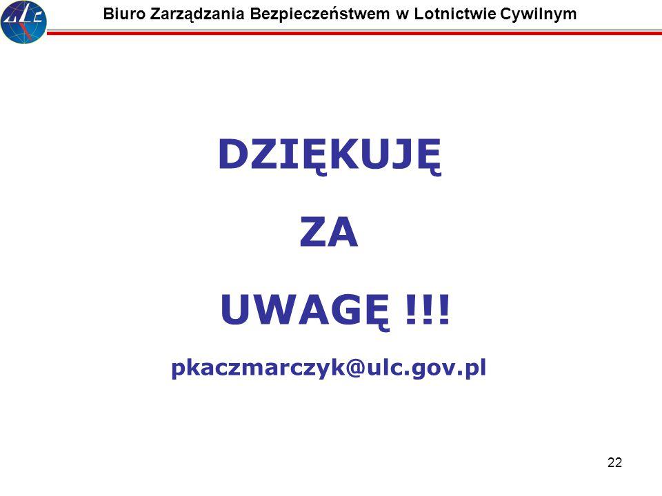 22 DZIĘKUJĘ ZA UWAGĘ !!! pkaczmarczyk@ulc.gov.pl Biuro Zarządzania Bezpieczeństwem w Lotnictwie Cywilnym