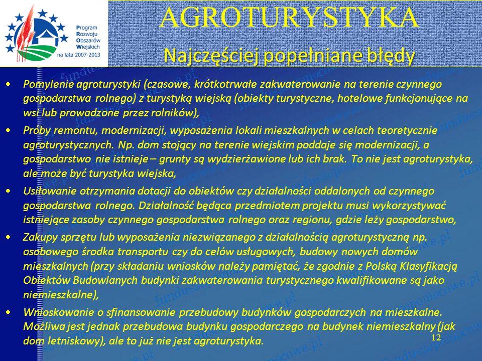 Najczęściej popełniane błędy AGROTURYSTYKA Najczęściej popełniane błędy Pomylenie agroturystyki (czasowe, krótkotrwałe zakwaterowanie na terenie czynnego gospodarstwa rolnego) z turystyką wiejską (obiekty turystyczne, hotelowe funkcjonujące na wsi lub prowadzone przez rolników), Próby remontu, modernizacji, wyposażenia lokali mieszkalnych w celach teoretycznie agroturystycznych.