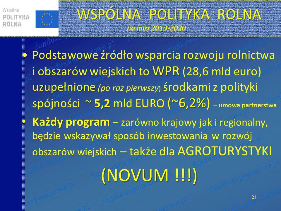 21 WSPÓLNA POLITYKA ROLNA WSPÓLNA POLITYKA ROLNA na lata 2013-2020 WPR uzupełnione ~ 5,2 (~6,2%Podstawowe źródło wsparcia rozwoju rolnictwa i obszarów wiejskich to WPR (28,6 mld euro) uzupełnione (po raz pierwszy ) środkami z polityki spójności ~ 5,2 mld EURO (~6,2%) – umowa partnerstwa Każdy program Każdy program – zarówno krajowy jak i regionalny, będzie wskazywał sposób inwestowania w rozwój obszarów wiejskich – także dla AGROTURYSTYKI (NOVUM !!!)
