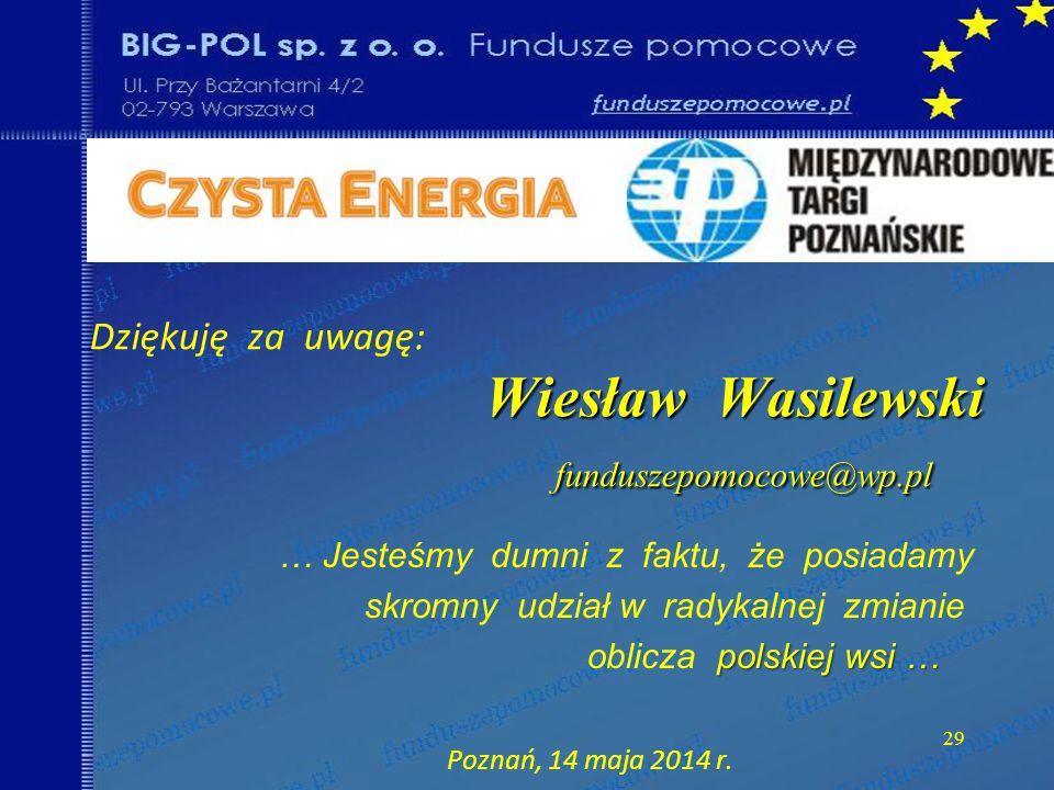 29 Wiesław Wasilewski funduszepomocowe@wp.pl Dziękuję za uwagę: Wiesław Wasilewski funduszepomocowe@wp.pl … Jesteśmy dumni z faktu, że posiadamy skromny udział w radykalnej zmianie polskiej wsi … oblicza polskiej wsi … Poznań, 14 maja 2014 r.