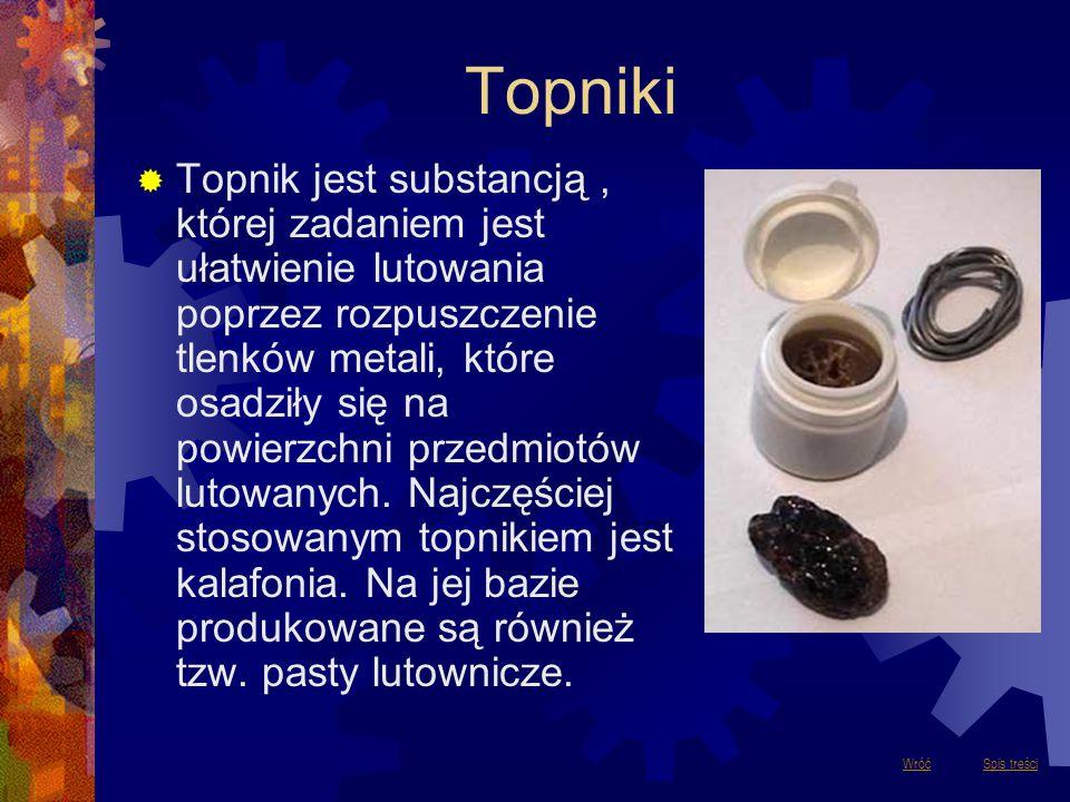 Topniki  Topnik jest substancją, której zadaniem jest ułatwienie lutowania poprzez rozpuszczenie tlenków metali, które osadziły się na powierzchni pr
