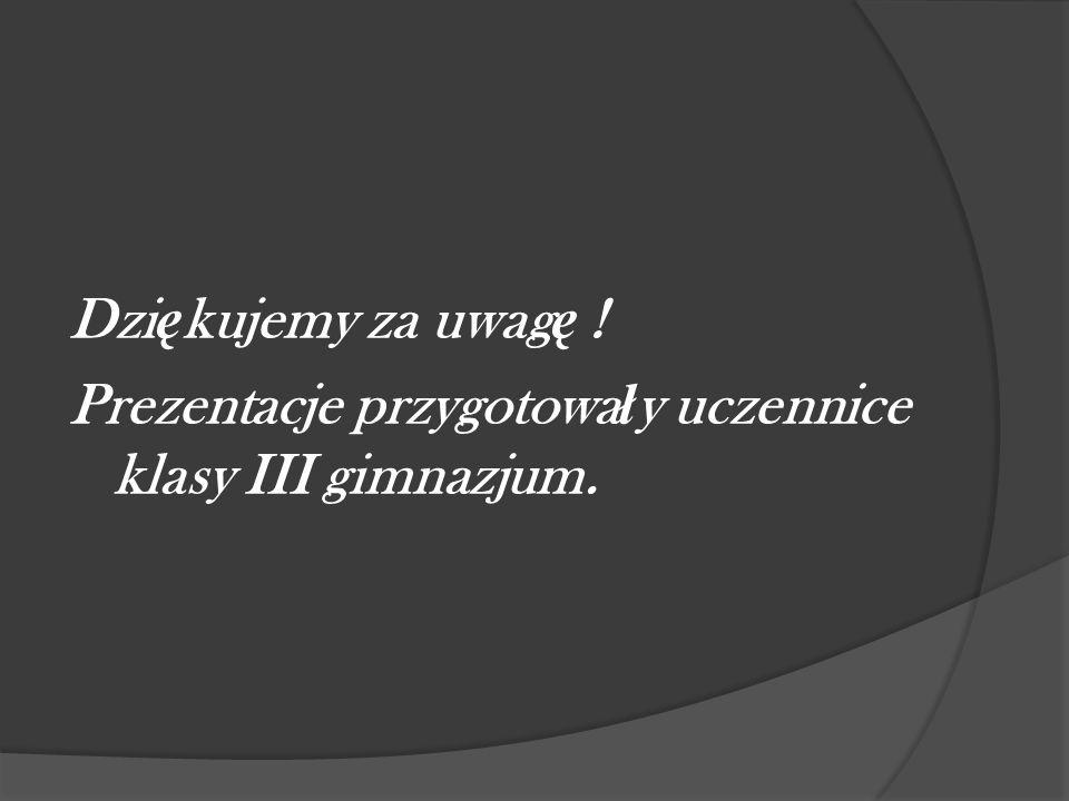 Dzi ę kujemy za uwag ę ! Prezentacje przygotowa ł y uczennice klasy III gimnazjum.