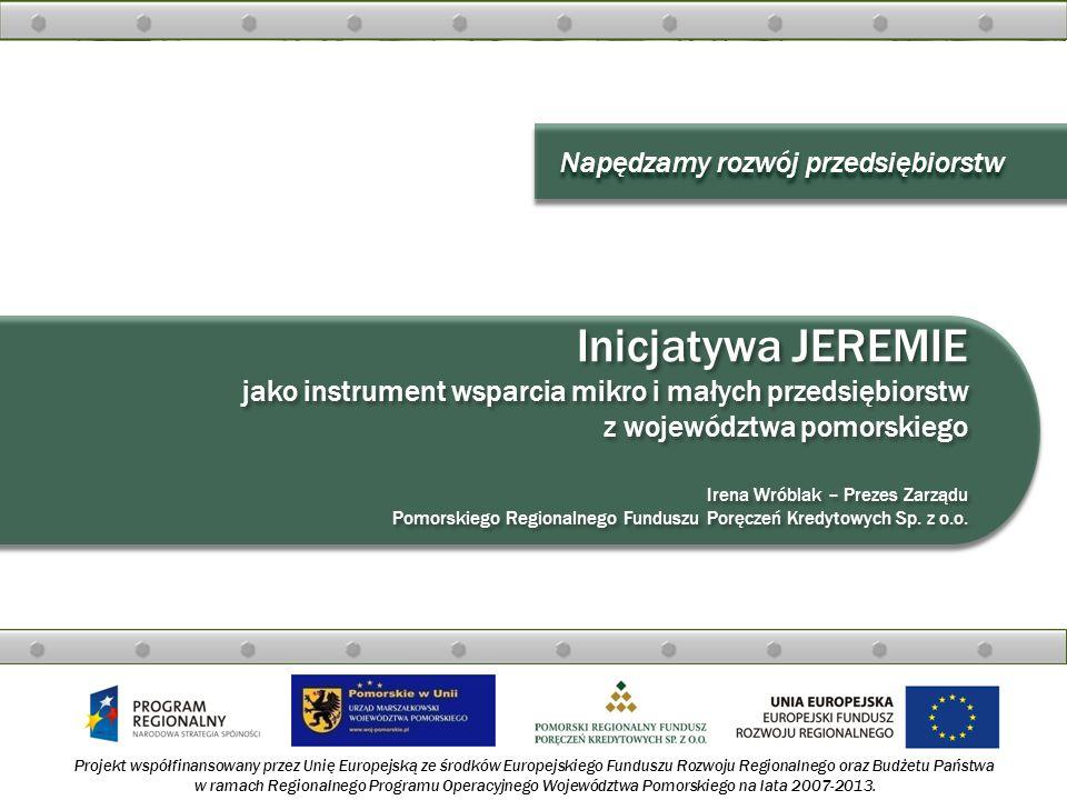 Napędzamy rozwój przedsiębiorstw Inicjatywa JEREMIE jako instrument wsparcia mikro i małych przedsiębiorstw z województwa pomorskiego Irena Wróblak –