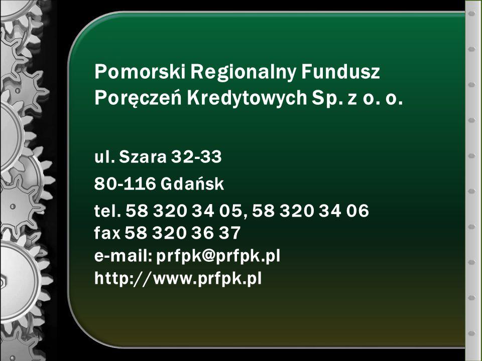 Pomorski Regionalny Fundusz Poręczeń Kredytowych Sp. z o. o. ul. Szara 32-33 80-116 Gdańsk tel. 58 320 34 05, 58 320 34 06 fax 58 320 36 37 e-mail: pr