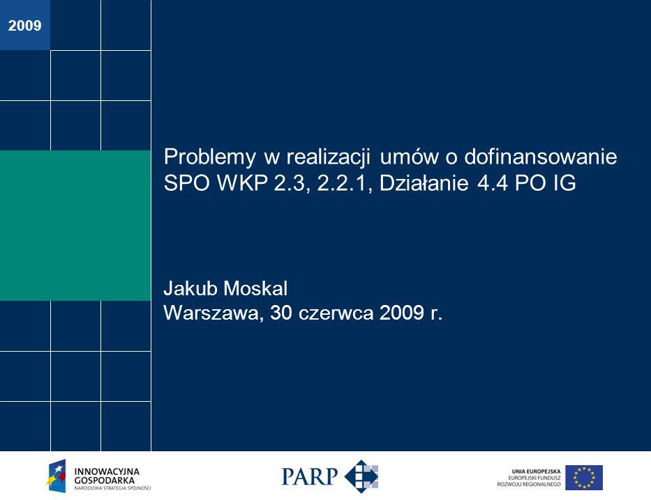 2009 Problemy w realizacji umów o dofinansowanie SPO WKP 2.3, 2.2.1, Działanie 4.4 PO IG Jakub Moskal Warszawa, 30 czerwca 2009 r.