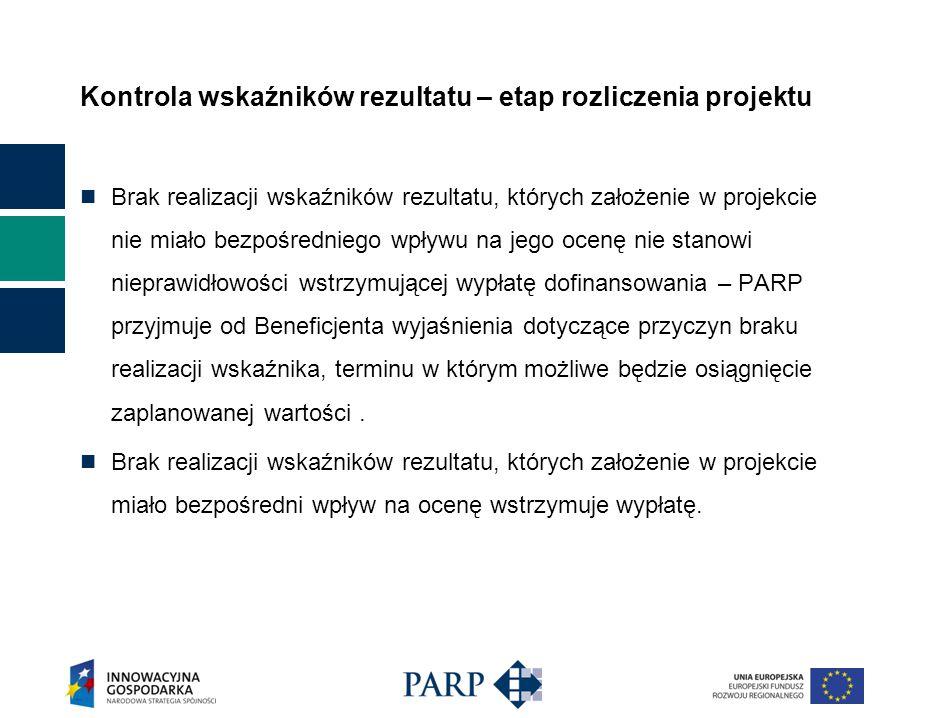 Kontrola wskaźników rezultatu – etap rozliczenia projektu Brak realizacji wskaźników rezultatu, których założenie w projekcie nie miało bezpośredniego wpływu na jego ocenę nie stanowi nieprawidłowości wstrzymującej wypłatę dofinansowania – PARP przyjmuje od Beneficjenta wyjaśnienia dotyczące przyczyn braku realizacji wskaźnika, terminu w którym możliwe będzie osiągnięcie zaplanowanej wartości.
