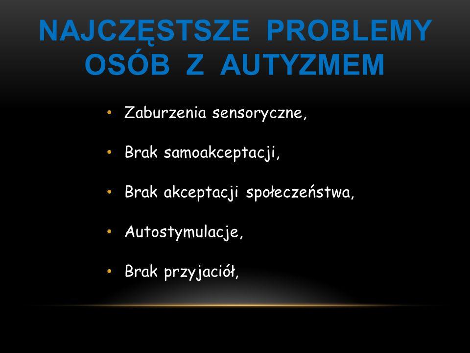 NAJCZĘSTSZE PROBLEMY OSÓB Z AUTYZMEM Zaburzenia sensoryczne, Brak samoakceptacji, Brak akceptacji społeczeństwa, Autostymulacje, Brak przyjaciół,
