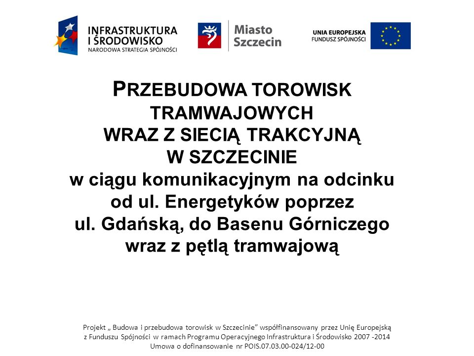 """Projekt """" Budowa i przebudowa torowisk w Szczecinie współfinansowany przez Unię Europejską z Funduszu Spójności w ramach Programu Operacyjnego Infrastruktura i Środowisko 2007 -2014 Umowa o dofinansowanie nr POIS.07.03.00-024/12-00 Przebudowa torowisk tramwajowych w Szczecinie jest realizowana w ramach Projektu """"Budowa i przebudowa torowisk w Szczecinie"""" współfinansowanego przez Unię Europejską ze środków Funduszy Spójności w ramach Programu Operacyjnego Infrastruktura i Środowisko, Priorytet VII Transport przyjazny środowisku, Działanie 7.3 Transport miejski w obszarach metropolitarnych pod numerem POIŚ 7.3.23."""