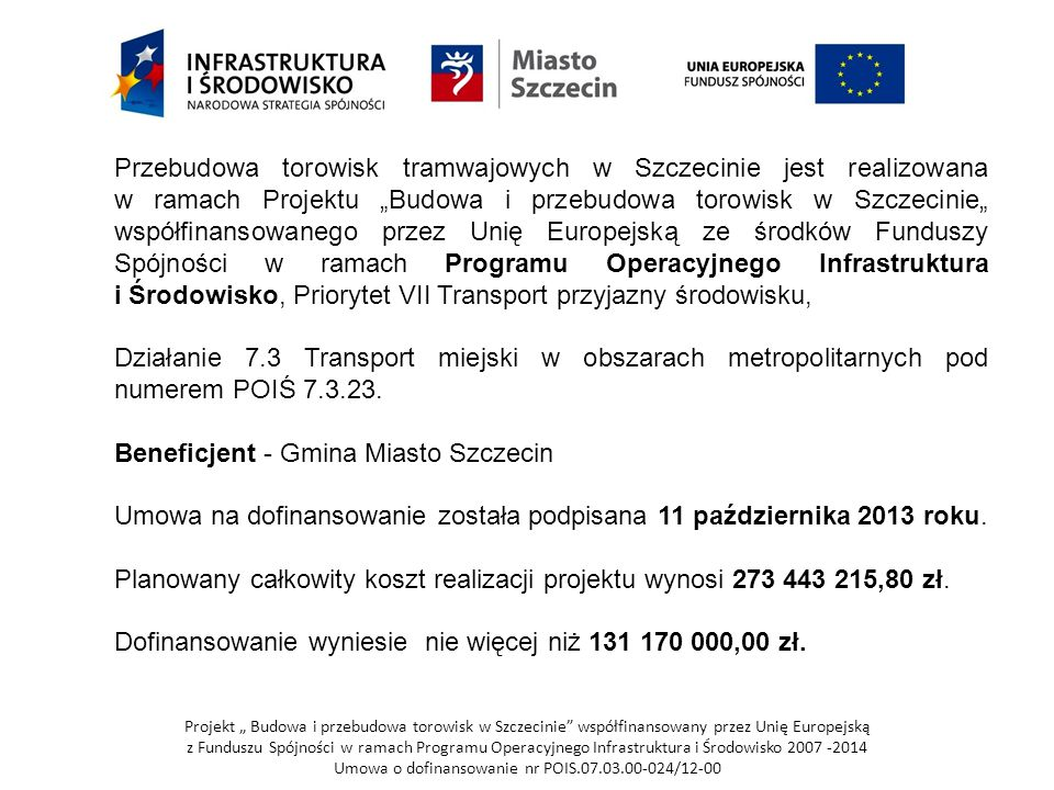 """Projekt """" Budowa i przebudowa torowisk w Szczecinie współfinansowany przez Unię Europejską z Funduszu Spójności w ramach Programu Operacyjnego Infrastruktura i Środowisko 2007 -2014 Umowa o dofinansowanie nr POIS.07.03.00-024/12-00 Zakres całego projektu obejmuje: 1."""