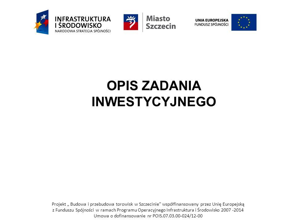 """Projekt """" Budowa i przebudowa torowisk w Szczecinie współfinansowany przez Unię Europejską z Funduszu Spójności w ramach Programu Operacyjnego Infrastruktura i Środowisko 2007 -2014 Umowa o dofinansowanie nr POIS.07.03.00-024/12-00 OPIS ZADANIA INWESTYCYJNEGO"""