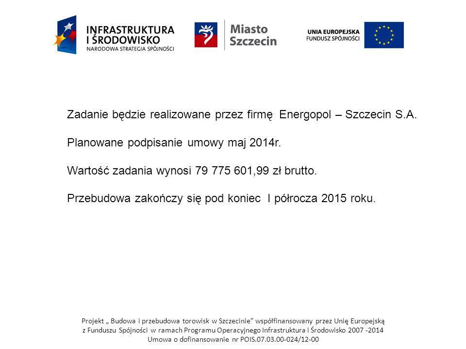 """Projekt """" Budowa i przebudowa torowisk w Szczecinie współfinansowany przez Unię Europejską z Funduszu Spójności w ramach Programu Operacyjnego Infrastruktura i Środowisko 2007 -2014 Umowa o dofinansowanie nr POIS.07.03.00-024/12-00 Zadanie będzie realizowane przez firmę Energopol – Szczecin S.A."""