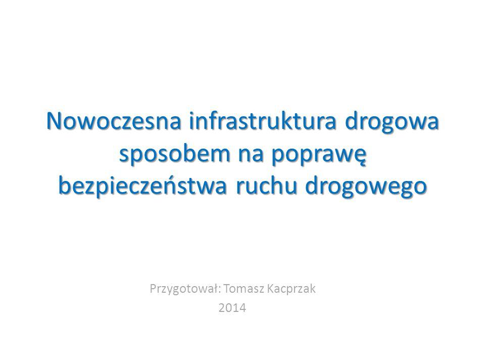 Nowoczesna infrastruktura drogowa sposobem na poprawę bezpieczeństwa ruchu drogowego Przygotował: Tomasz Kacprzak 2014