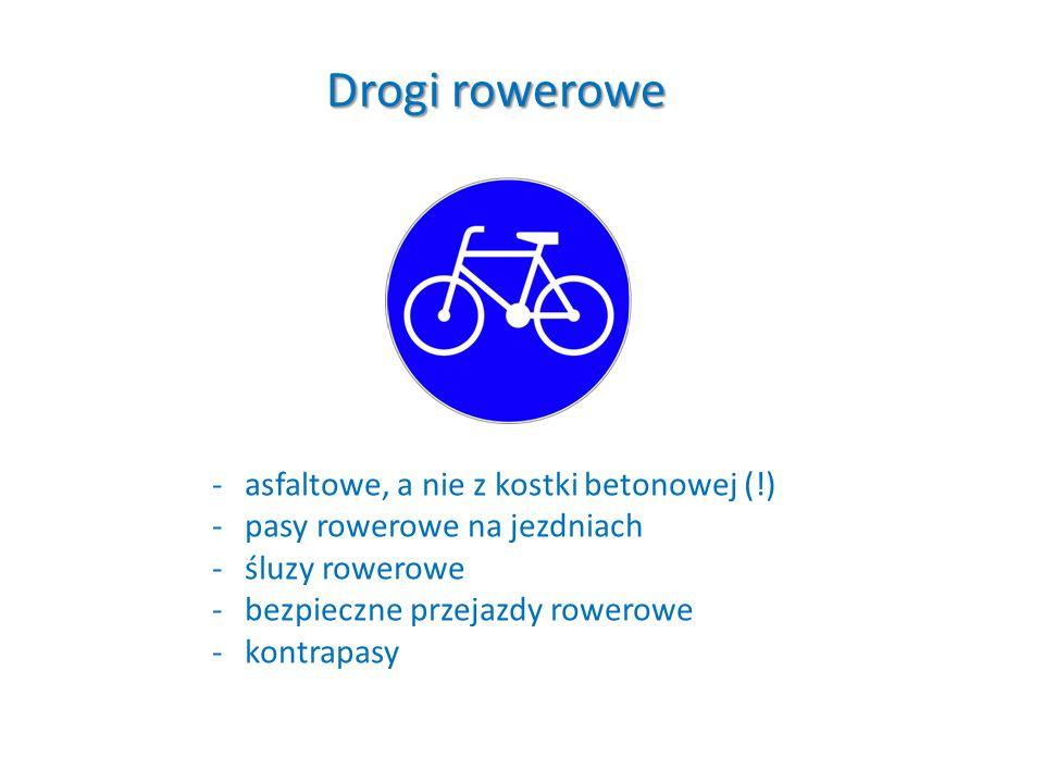 Drogi rowerowe -asfaltowe, a nie z kostki betonowej (!) -pasy rowerowe na jezdniach -śluzy rowerowe -bezpieczne przejazdy rowerowe -kontrapasy