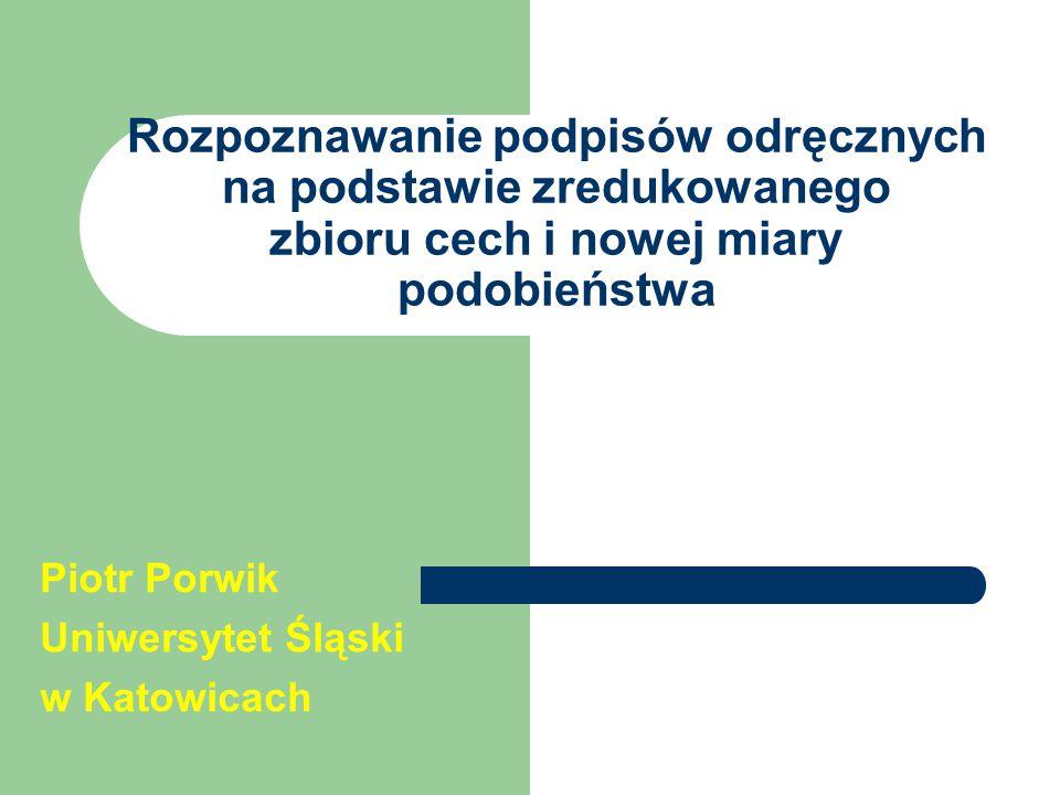 Rozpoznawanie podpisów odręcznych na podstawie zredukowanego zbioru cech i nowej miary podobieństwa Piotr Porwik Uniwersytet Śląski w Katowicach