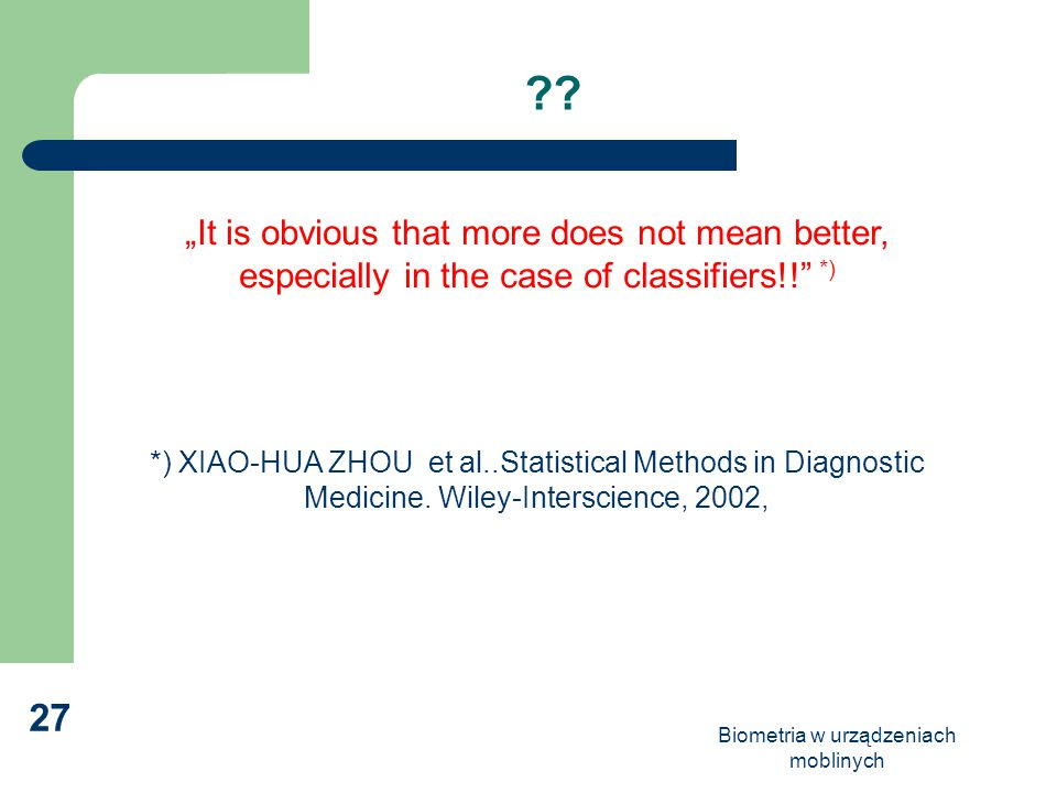 "Biometria w urządzeniach moblinych 27 ?? ""It is obvious that more does not mean better, especially in the case of classifiers!!"" *) *) XIAO-HUA ZHOU e"