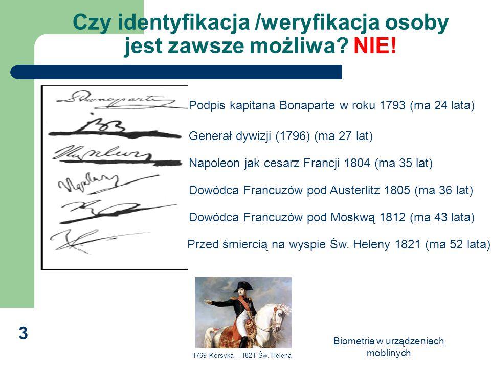 Biometria w urządzeniach moblinych 3 Czy identyfikacja /weryfikacja osoby jest zawsze możliwa? NIE! Podpis kapitana Bonaparte w roku 1793 (ma 24 lata)