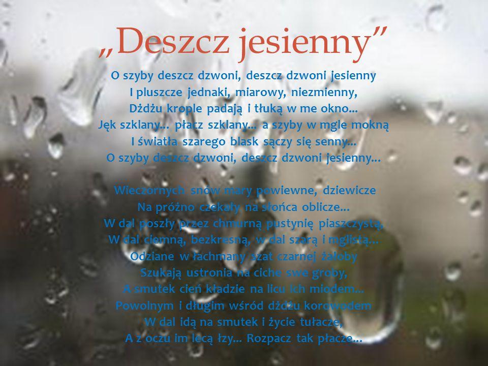 """""""Deszcz jesienny O szyby deszcz dzwoni, deszcz dzwoni jesienny I pluszcze jednaki, miarowy, niezmienny, Dżdżu krople padają i tłuką w me okno..."""