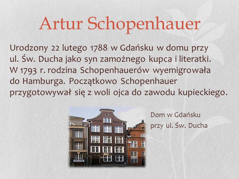 Artur Schopenhauer Urodzony 22 lutego 1788 w Gdańsku w domu przy ul.