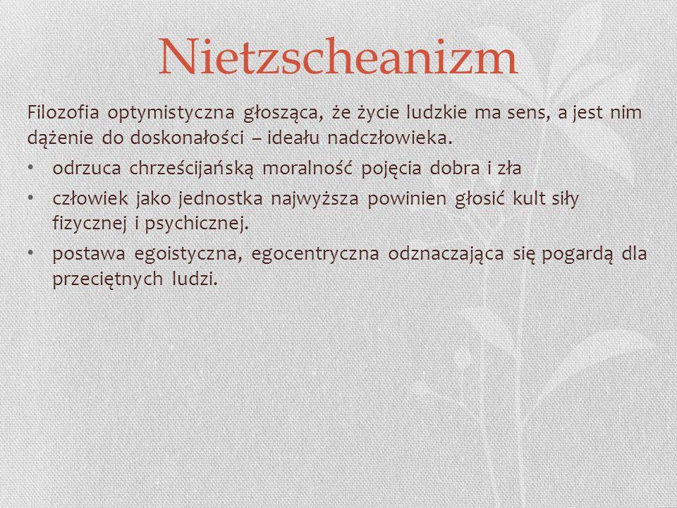 Nietzscheanizm Filozofia optymistyczna głosząca, że życie ludzkie ma sens, a jest nim dążenie do doskonałości – ideału nadczłowieka.
