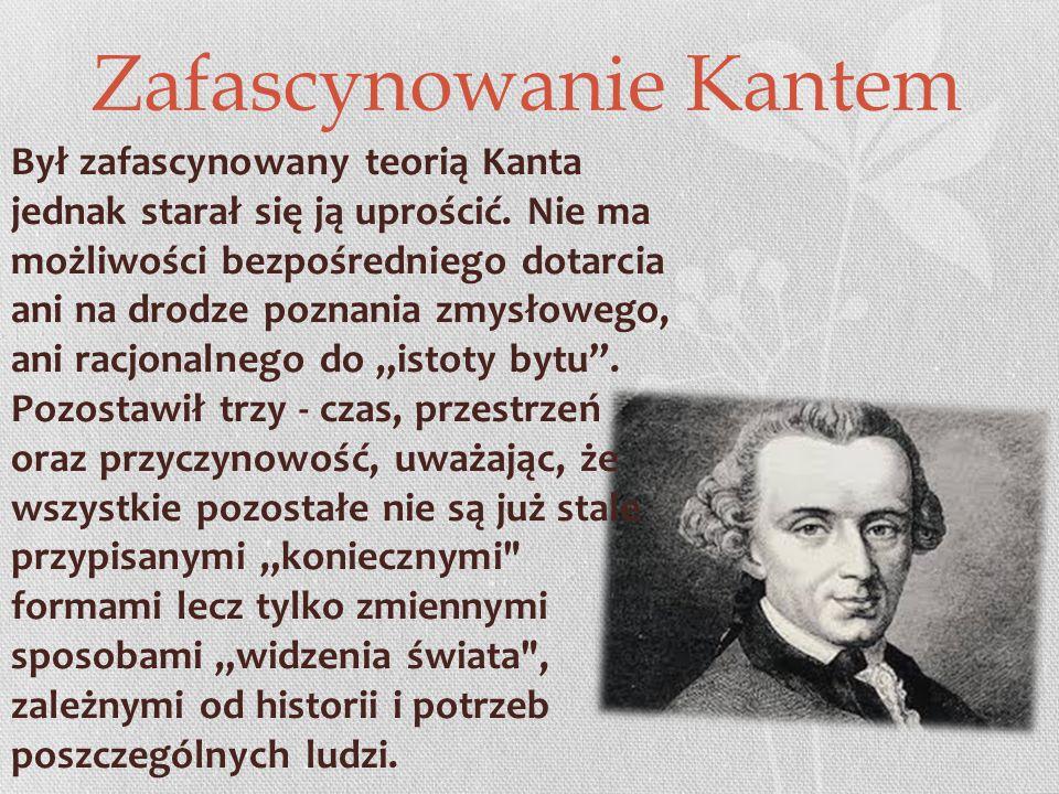 Zafascynowanie Kantem Był zafascynowany teorią Kanta jednak starał się ją uprościć.